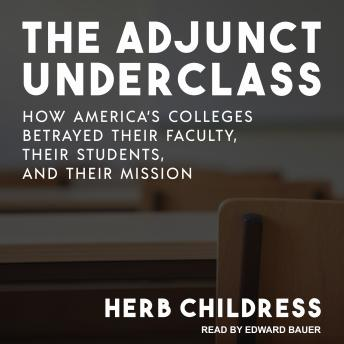The Adjunct Underclass: How America's Colleges Betrayed Their Faculty, Their Students, and Their Mission