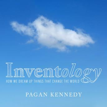 Inventology: How We Dream Up Things That Change the World, Pagan Kennedy