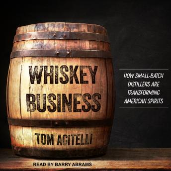 Whiskey Business: How Small-Batch Distillers Are Transforming American Spirits, Tom Acitelli