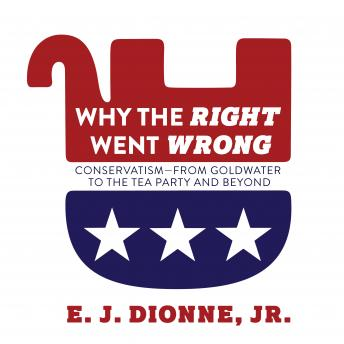 Download Why the Right Went Wrong: Conservatism From Goldwater to the Tea Party and Beyond by Jr. E. J. Dionne