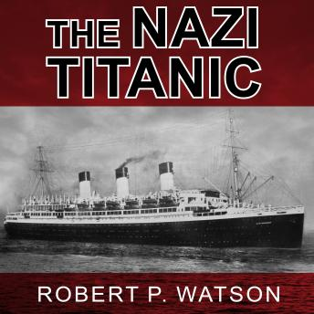 Nazi Titanic: The Incredible Untold Story of a Doomed Ship in World War II, Robert P. Watson