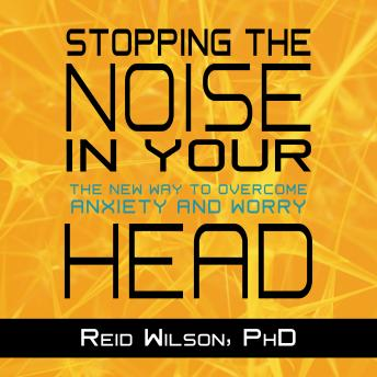 Stopping the Noise in Your Head: The New Way to Overcome Anxiety and Worry, Reid Wilson, Ph.D.