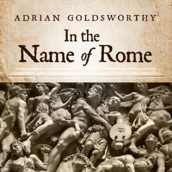 In the Name of Rome: The Men Who Won the Roman Empire, Adrian Goldsworthy