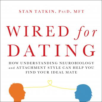Wired for Dating: How Understanding Neurobiology and Attachment Style Can Help You Find Your Ideal Mate, Stan Tatkin
