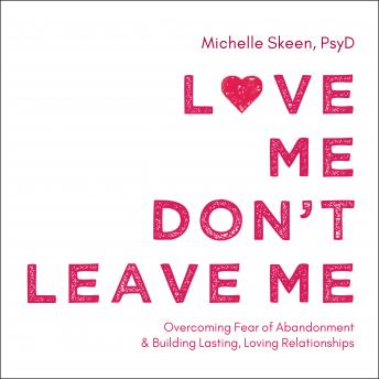 Love Me, Don't Leave Me: Overcoming Fear of Abandonment and Building Lasting, Loving Relationships, Psyd Michelle Skeen