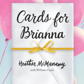 Cards for Brianna: A Mom's Messages of Living, Laughing, and Loving as Time is Running Out, Heather McManamy