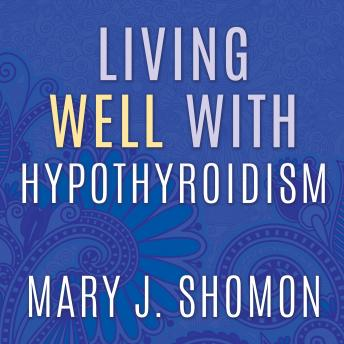 Living Well with Hypothyroidism: What Your Doctor Doesn't Tell You...That You Need to Know, Mary J. Shomon