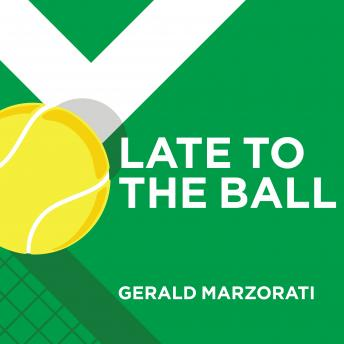 Late to the Ball: Age. Learn. Fight. Love. Play Tennis. Win., Gerald Marzorati