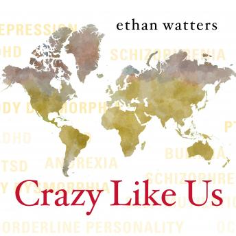 Crazy Like Us: The Globalization of the American Psyche, Ethan Watters