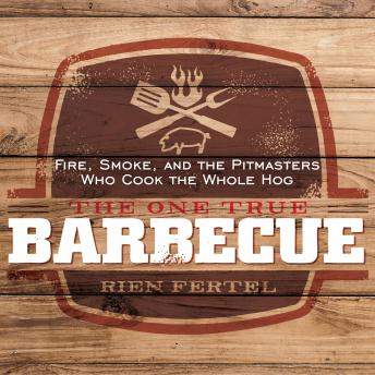 The One True Barbecue: Fire, Smoke, and the Pitmasters Who Cook the Whole Hog, Rien Fertel