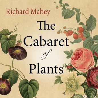 Cabaret of Plants: Forty Thousand Years of Plant Life and the Human Imagination, Richard Mabey