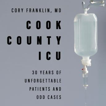 Cook County ICU: 30 Years of Unforgettable Patients and Odd Cases, Md Cory Franklin