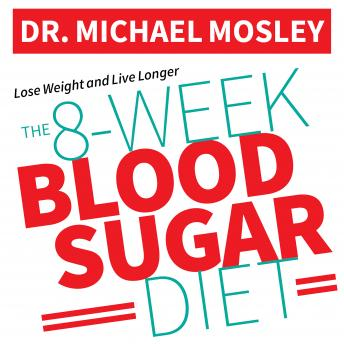 8-Week Blood Sugar Diet: How to Beat Diabetes Fast (and Stay Off Medication), Dr. Michael Mosley