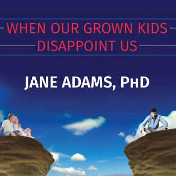 When Our Grown Kids Disappoint Us: Letting Go of Their Problems, Loving Them Anyway, and Getting on with Our Lives, Jane Adams