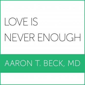 Love Is Never Enough: How Couples Can Overcome Misunderstandings, Resolve Conflicts, and Solve Relationship Problems Through Cognitive Therapy, M. D. Beck
