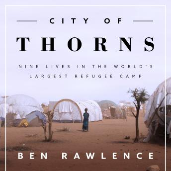 City of Thorns: Nine Lives in the World's Largest Refugee Camp, Ben Rawlence