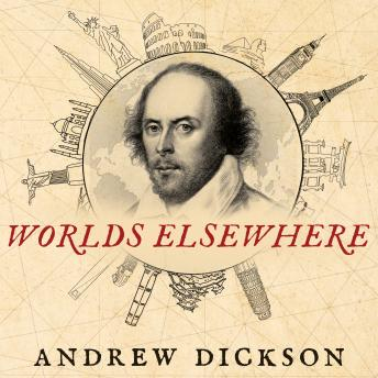 Worlds Elsewhere: Journeys Around Shakespeare's Globe, Andrew Dickson