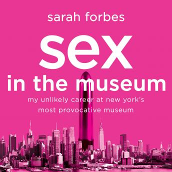 Sex in the Museum: My Unlikely Career at New York's Most Provocative Museum, Sarah Forbes