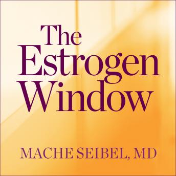 Estrogen Window: The Breakthrough Guide to Being Healthy, Energized, and Hormonally Balanced--Through Perimenopause, Menopause, and Beyond, Mache Seibel Md