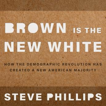 Brown is the New White: How the Demographic Revolution Has Created a New American Majority, Steven Phillips