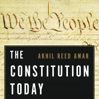 Constitution Today: Timeless Lessons for the Issues of Our Era, Akhil Reed Amar