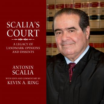 Scalia's Court: A Legacy of Landmark Opinions and Dissents, Kevin A. Ring, Antonin Scalia