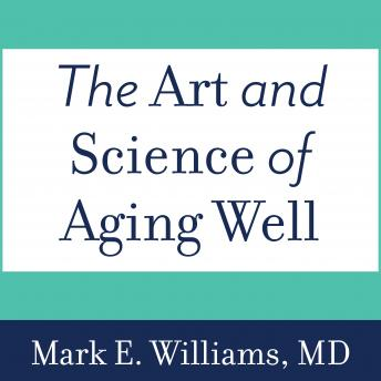 Art and Science of Aging Well: A Physician's Guide to a Healthy Body, Mind, and Spirit, MD Williams