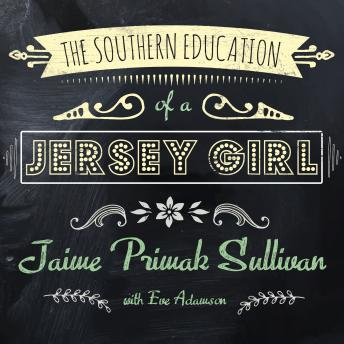 Southern Education of a Jersey Girl: Adventures in Life and Love in the Heart of Dixie, Jaime Primak Sullivan