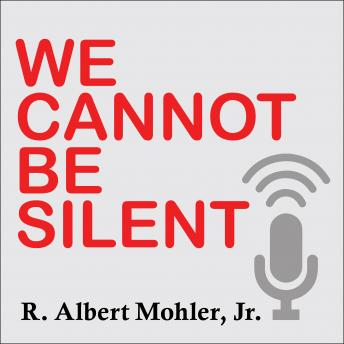 We Cannot Be Silent: Speaking Truth to a Culture Redefining Sex, Marriage, and the Very Meaning of Right and Wrong, Jr. Mohler