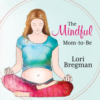 Mindful Mom-to-be: A Modern Doula's Guide to Building a Healthy Foundation from Pregnancy Through Birth, Lori Bregman