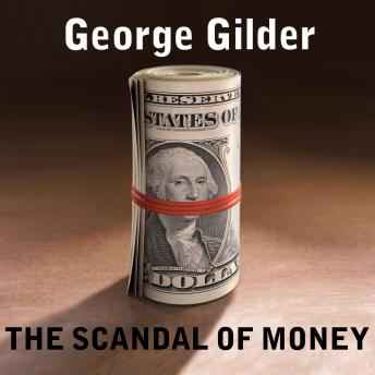 Scandal of Money: Why Wall Street Recovers but the Economy Never Does, George Gilder
