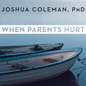 When Parents Hurt: Compassionate Strategies When You and Your Grown Child Don't Get Along, Joshua Coleman, Ph.D.