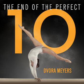 End of the Perfect 10: The Making and Breaking of Gymnastics' Top Score from Nadia to Now, Dvora Meyers