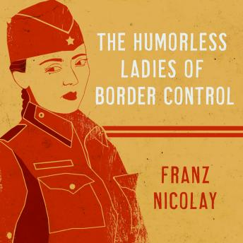 Humorless Ladies of Border Control: Touring the Punk Underground from Belgrade to Ulaanbaatar, Franz Nicolay