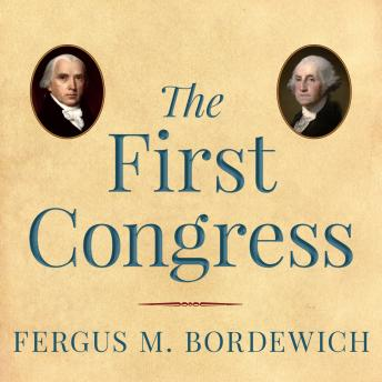 First Congress: How James Madison, George Washington, and a Group of Extraordinary Men Invented the Government, Fergus M. Bordewich