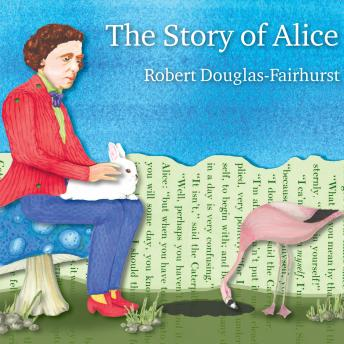 Story of Alice: Lewis Carroll and the Secret History of Wonderland, Robert Douglas-Fairhurst