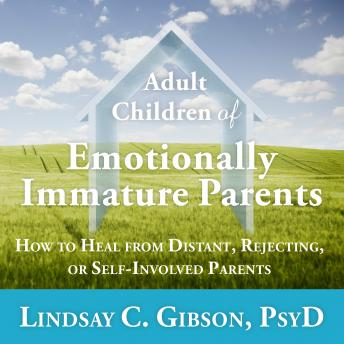 Adult Children of Emotionally Immature Parents: How to Heal from Distant, Rejecting, or Self-Involved Parents, Audio book by Lindsay C. Gibson, Psy.D.