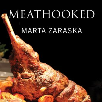 Meathooked: The History and Science of Our 2.5-Million-Year Obsession with Meat, Marta Zaraska