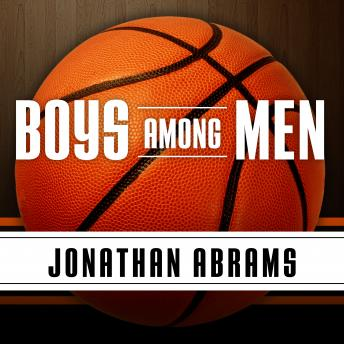 Boys Among Men: How the Prep-to-Pro Generation Redefined the NBA and Sparked a Basketball Revolution, Jonathan Abrams