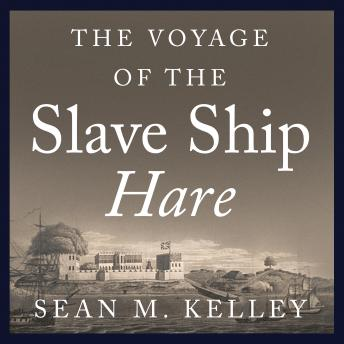 Voyage of Slave Ship Hare: A Journey into Captivity from Sierra Leone to South Carolina, Sean M. Kelley