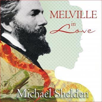 Melville in Love: The Secret Life of Herman Melville and the Muse of Moby-dick, Michael Shelden