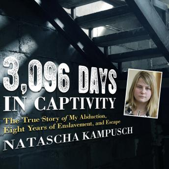3,096 Days in Captivity: The True Story of My Abduction, Eight Years of Enslavement, and Escape, Natascha Kampusch