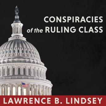 Conspiracies of the Ruling Class: How to Break Their Grip Forever, Lawrence B. Lindsey