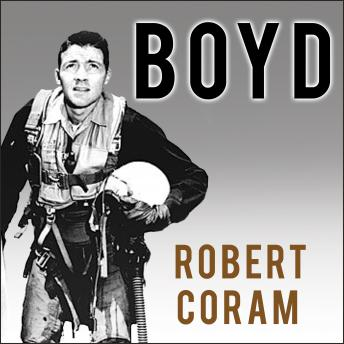 Boyd: The Fighter Pilot Who Changed the Art of War, Robert Coram