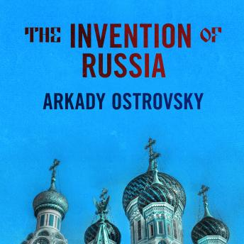 Download Invention of Russia: From Gorbachev's Freedom to Putin's War by Arkady Ostrovsky