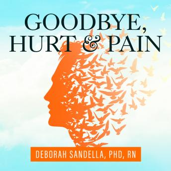Goodbye, Hurt and Pain: 7 Simple Steps for Health, Love, and Success, Deborah Sandella Rn, Ph.D.