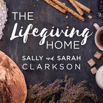 Lifegiving Home: Creating a Place of Belonging and Becoming, Sarah Clarkson, Sally Clarkson