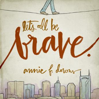 Let's All Be Brave: Living Life with Everything You Have