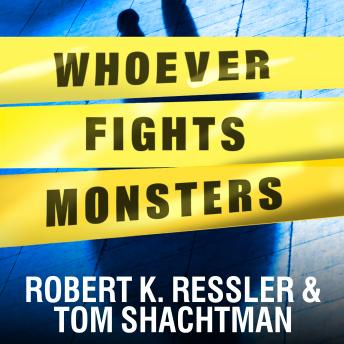 Whoever Fights Monsters: My Twenty Years Tracking Serial Killers for the FBI, Tom Shachtman, Robert K. Ressler