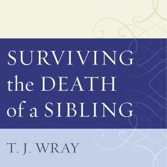 Surviving the Death of a Sibling: Living Through Grief When an Adult Brother or Sister Dies, T.J. Wray